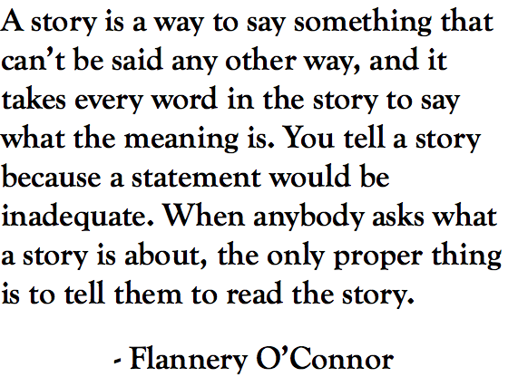 A story is a way to say something that can't be said any other way, and it takes every word in the story to say what the meaning is. You tell a story because a statement would be inadequate. When anybody asks what a story is about, the only proper thing is to tell them to read the story. - Flannery O'Connor